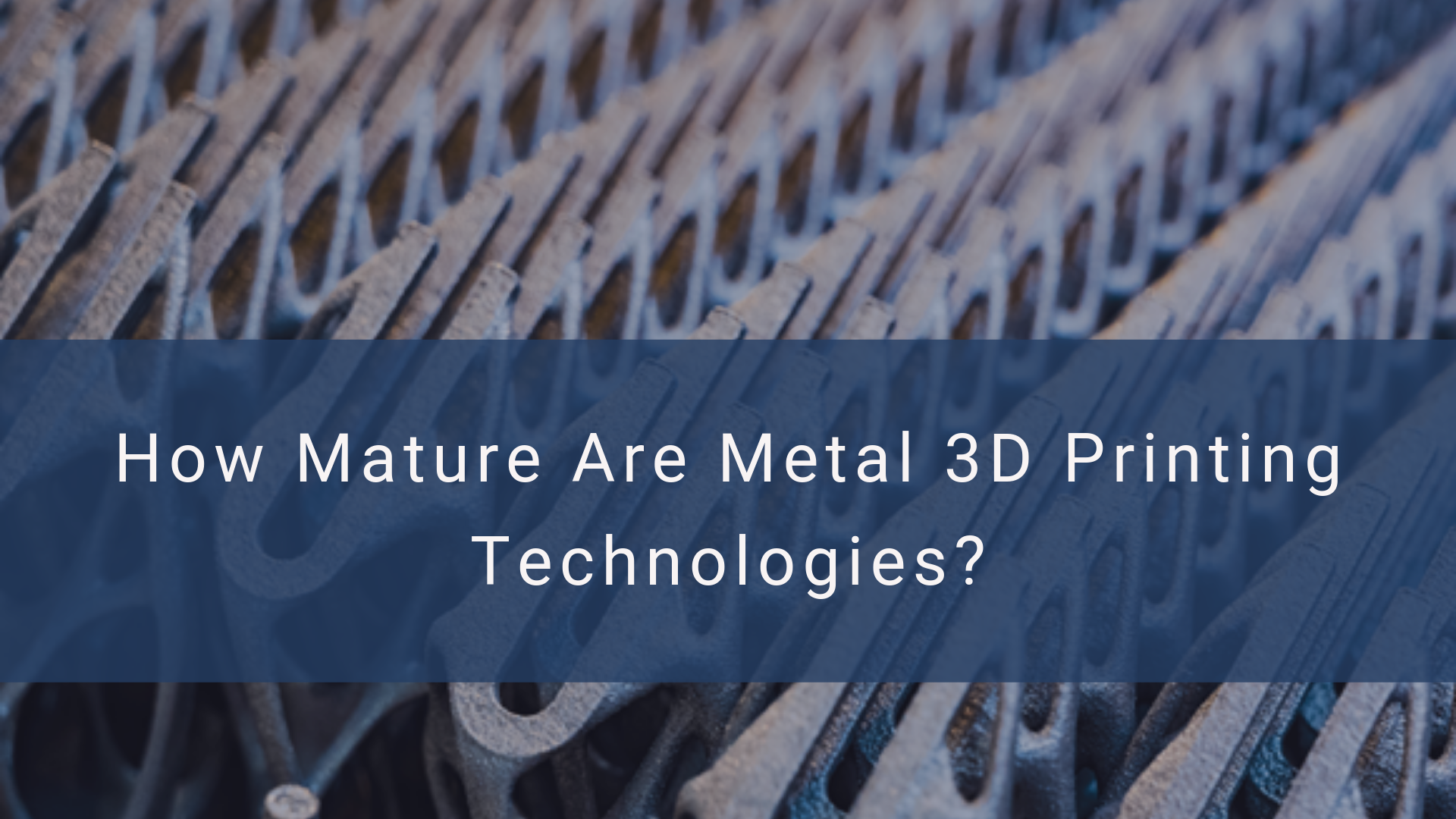 How Mature Are Metal 3D Printing Technologies?