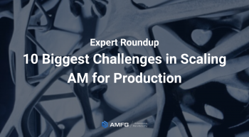 10 challenges in scaling additive manufacturing for production