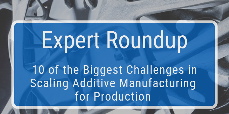 10 of the Biggest Challenges in Scaling Additive Manufacturing for Production [Expert Roundup]