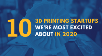3D Printing Startups Were Most Excited in 2020 1