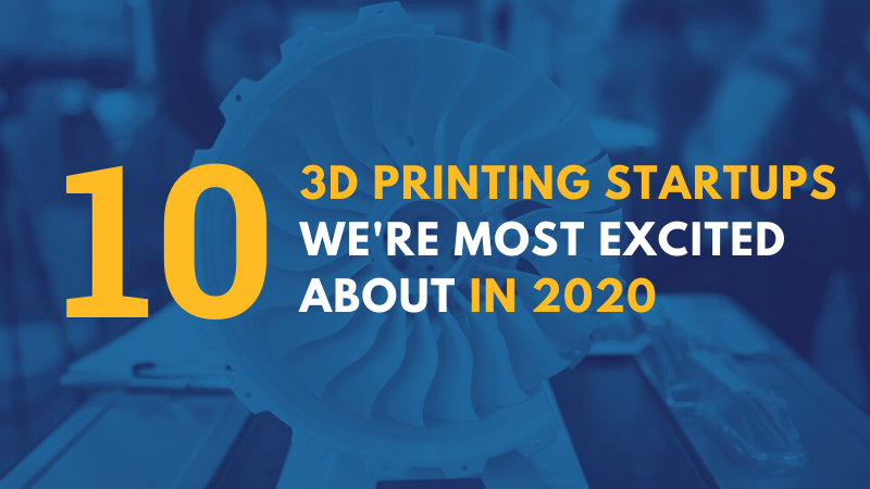 10 3D Printing Startups To Watch Out For In 2020