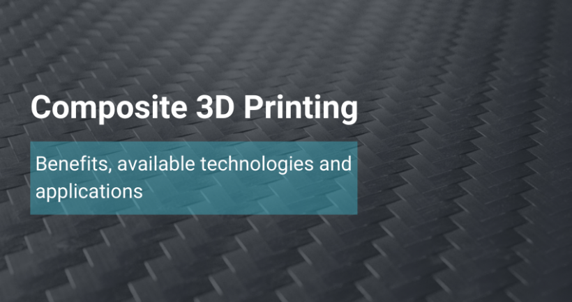 Composite 3D printing benefits and technologies on the market 1