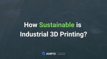 How sustainable is industrial 3D printing