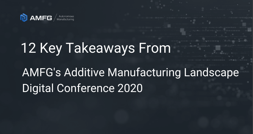 The Future of 3D Printing: 12 Key Takeaways from AMFG's AM Landscape Digital Conference 2020 (Part 1)