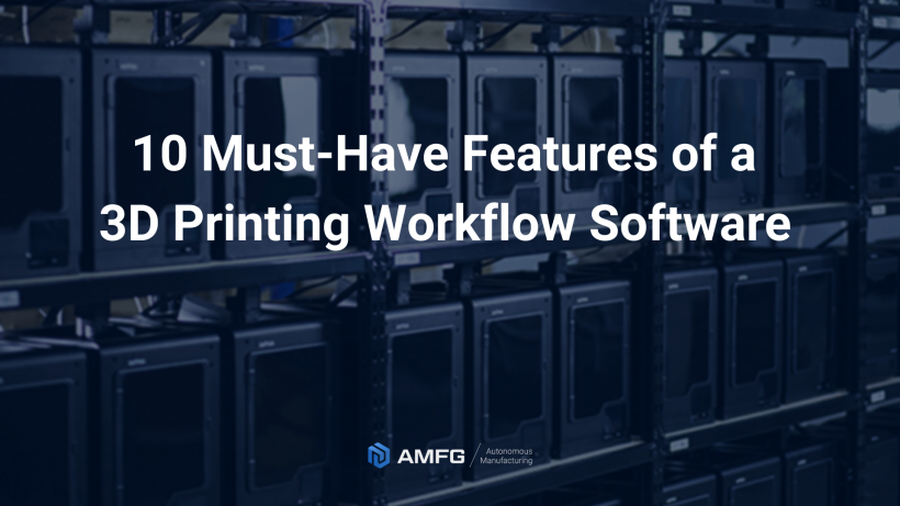 10 must have features of a 3d printing workflow software