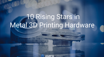 10 Rising Stars in metal 3d printing hardware