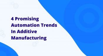 Automation trends in additive manufacturing