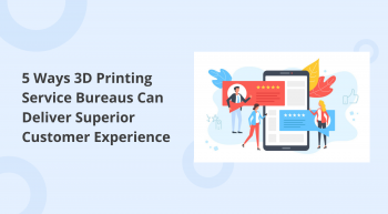 how 3d printing service bureaus can deliver superior customer experience